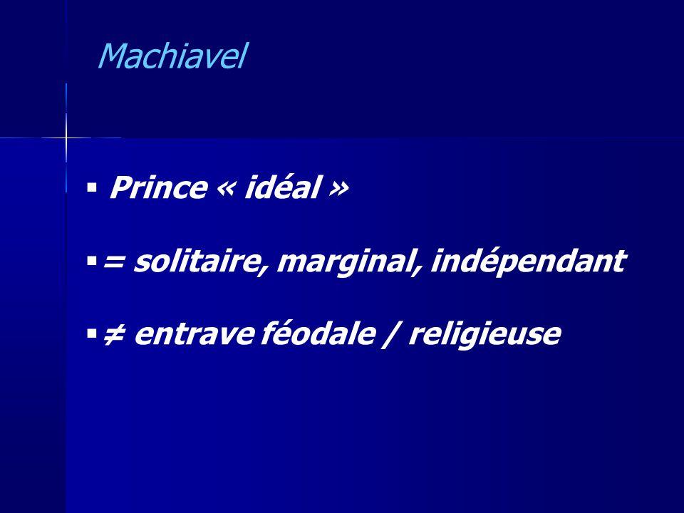 Prince « idéal » = solitaire, marginal, indépendant entrave féodale / religieuse Machiavel