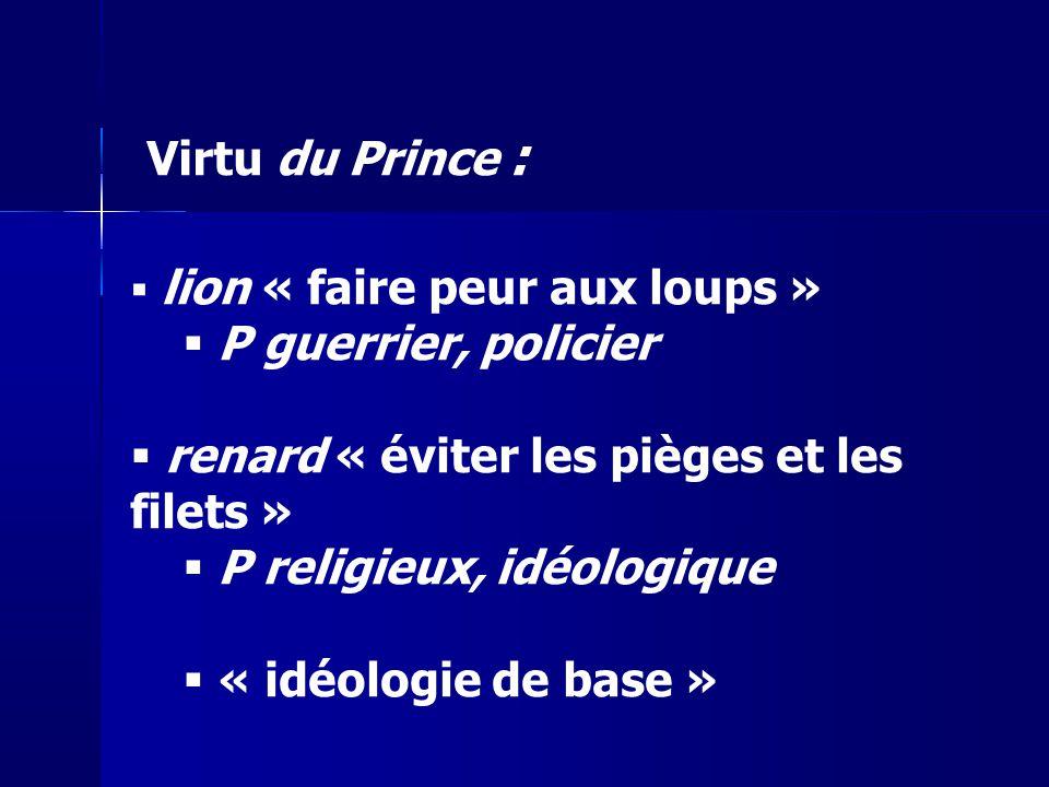 lion « faire peur aux loups » P guerrier, policier renard « éviter les pièges et les filets » P religieux, idéologique « idéologie de base » Virtu du