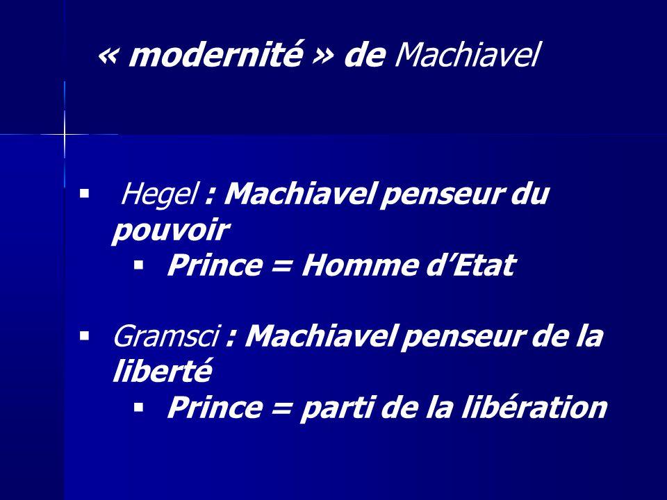Hegel : Machiavel penseur du pouvoir Prince = Homme dEtat Gramsci : Machiavel penseur de la liberté Prince = parti de la libération « modernité » de M