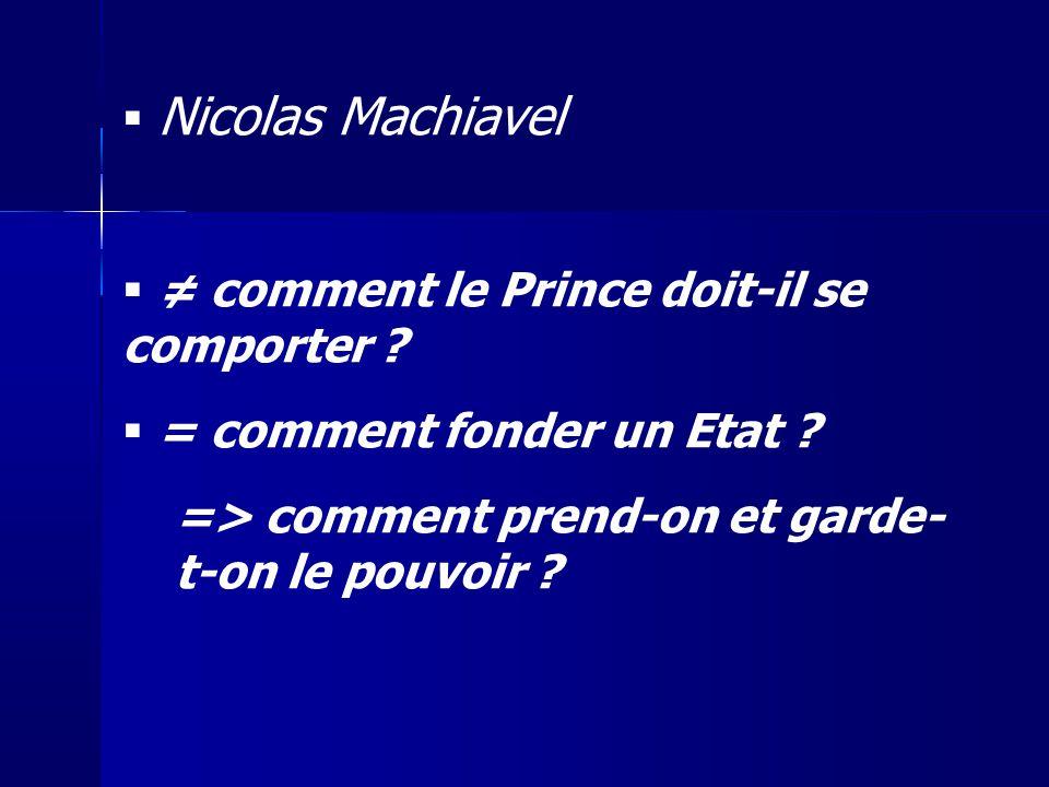 Nicolas Machiavel comment le Prince doit-il se comporter ? = comment fonder un Etat ? => comment prend-on et garde- t-on le pouvoir ?