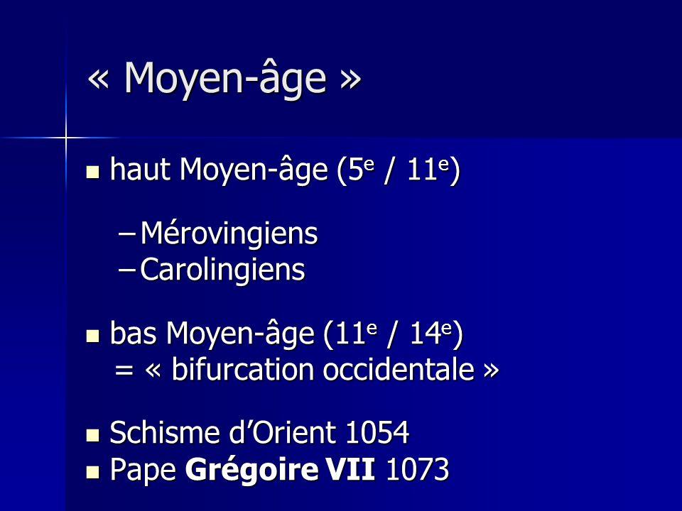 haut Moyen-âge (5 e / 11 e ) haut Moyen-âge (5 e / 11 e ) –Mérovingiens –Carolingiens bas Moyen-âge (11 e / 14 e ) bas Moyen-âge (11 e / 14 e ) = « bifurcation occidentale » = « bifurcation occidentale » Schisme dOrient 1054 Schisme dOrient 1054 Pape Grégoire VII 1073 Pape Grégoire VII 1073 « Moyen-âge »