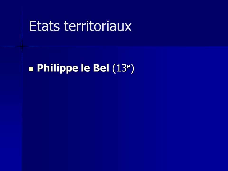Philippe le Bel (13 e ) Philippe le Bel (13 e ) Etats territoriaux