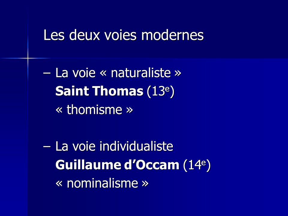 Les deux voies modernes –La voie « naturaliste » Saint Thomas (13 e ) « thomisme » –La voie individualiste Guillaume dOccam (14 e ) « nominalisme »