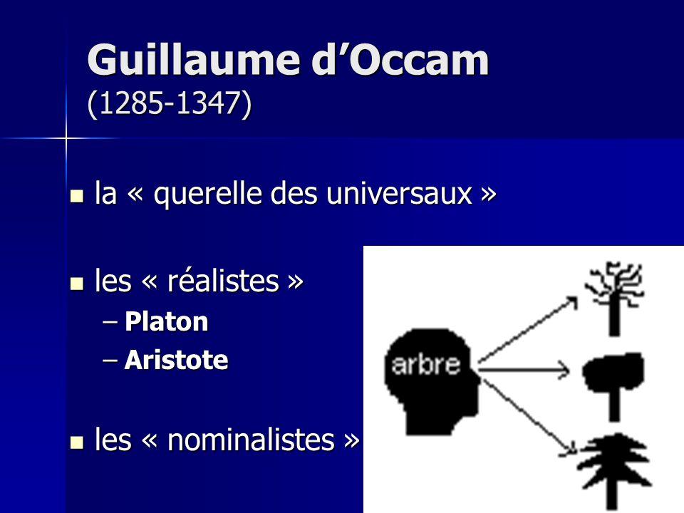 la « querelle des universaux » la « querelle des universaux » les « réalistes » les « réalistes » –Platon –Aristote les « nominalistes » les « nominalistes » Guillaume dOccam (1285-1347)