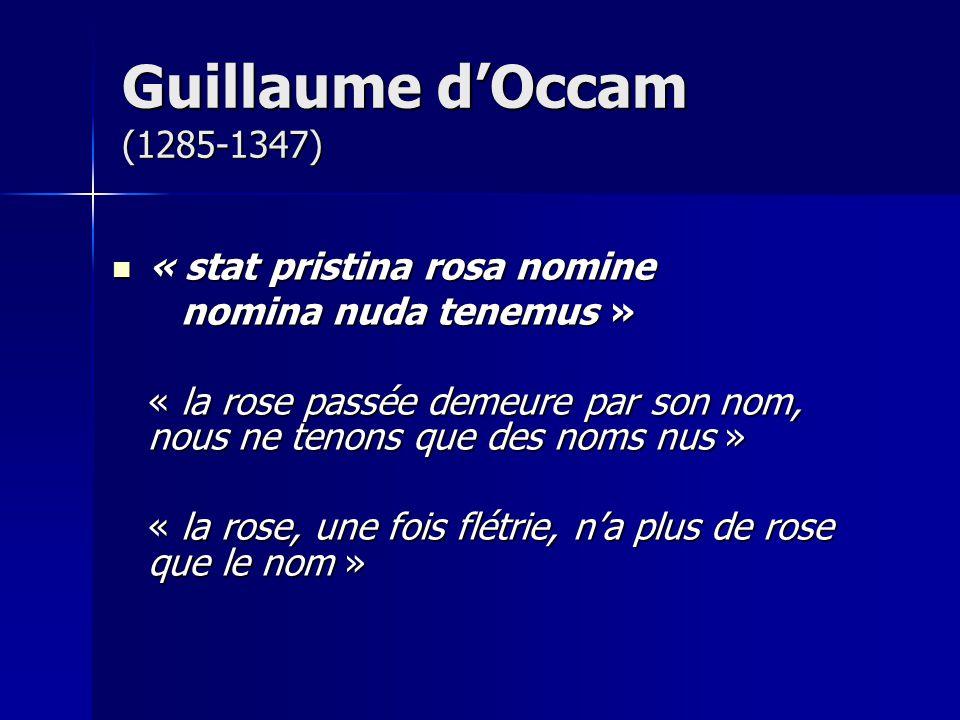 « stat pristina rosa nomine « stat pristina rosa nomine nomina nuda tenemus » nomina nuda tenemus » « la rose passée demeure par son nom, nous ne tenons que des noms nus » « la rose, une fois flétrie, na plus de rose que le nom » Guillaume dOccam (1285-1347)