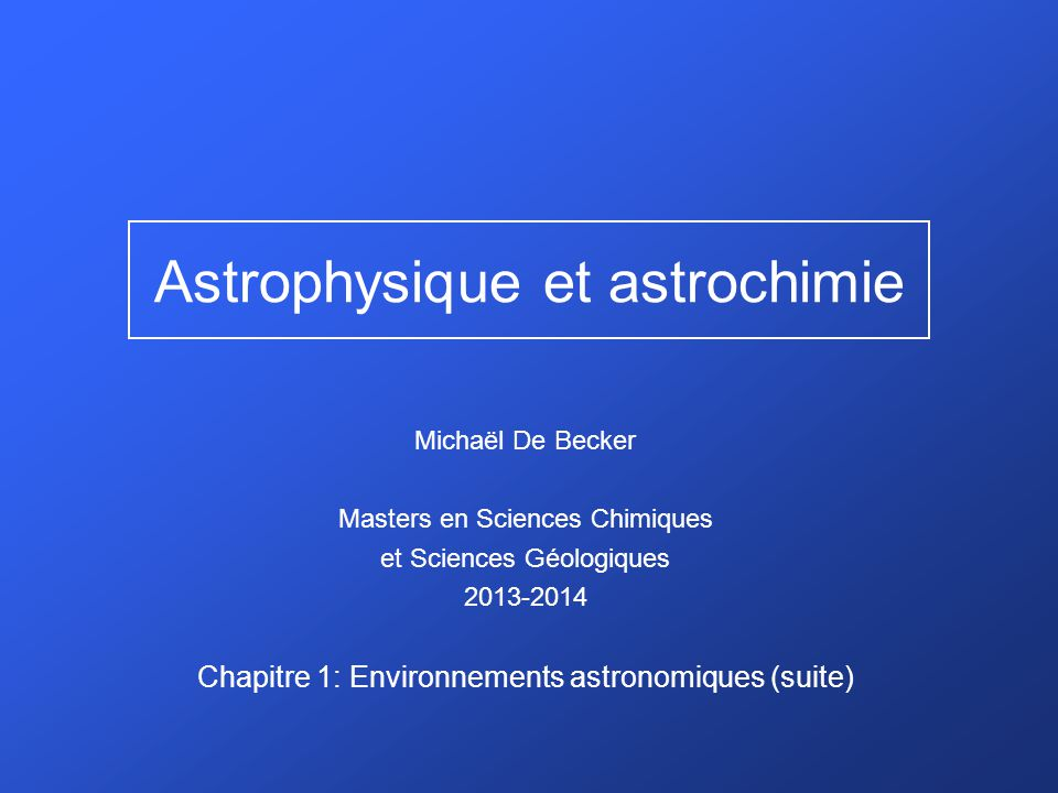 Chap.1 : Environnements astronomiques 1.1 Concepts généraux 1.1.1 Rayonnement de corps noir 1.1.2 Echelles de distances 1.1.3 Magnitude et extinction 1.2 Objets stellaires 1.2.1 Diagramme de Hertzsprung-Russell 1.2.2 Classification spectrale 1.2.3 Formation stellaire 1.2.4 Nucléosynthèse et évolution stellaires 1.3 Milieu interstellaire 1.4 Système Solaire 1.4.1 Quelques définitions 1.4.2 Planètes 1.4.3 Comètes 1.4.4 Astéroïdes