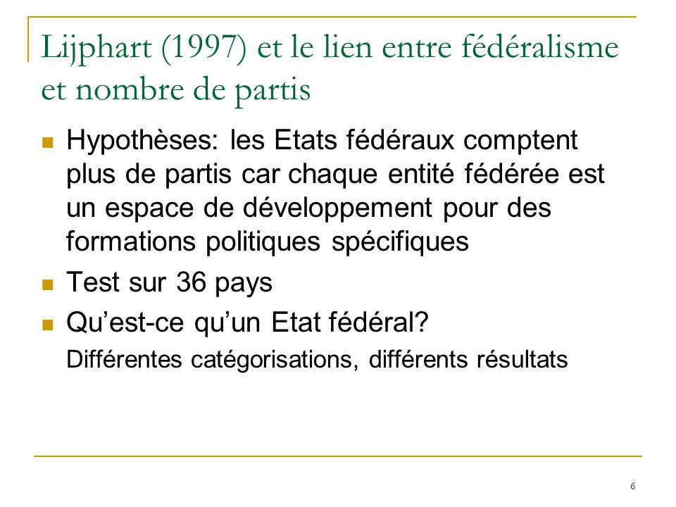 6 Lijphart (1997) et le lien entre fédéralisme et nombre de partis Hypothèses: les Etats fédéraux comptent plus de partis car chaque entité fédérée es