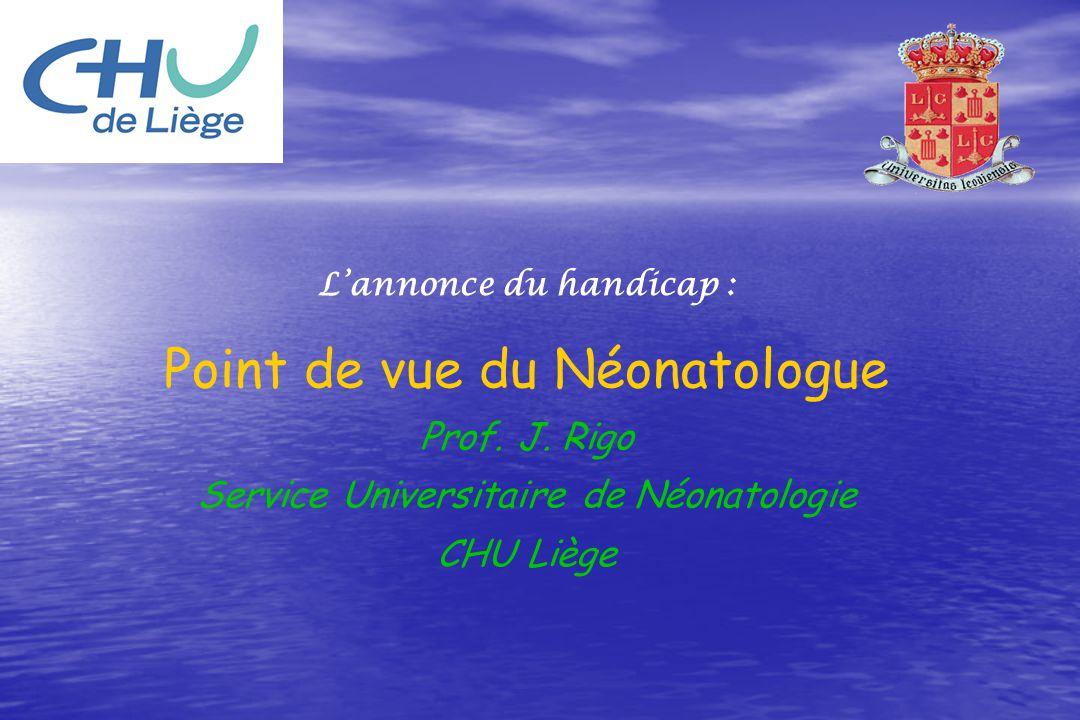 Lannonce du handicap : Point de vue du Néonatologue Prof. J. Rigo Service Universitaire de Néonatologie CHU Liège