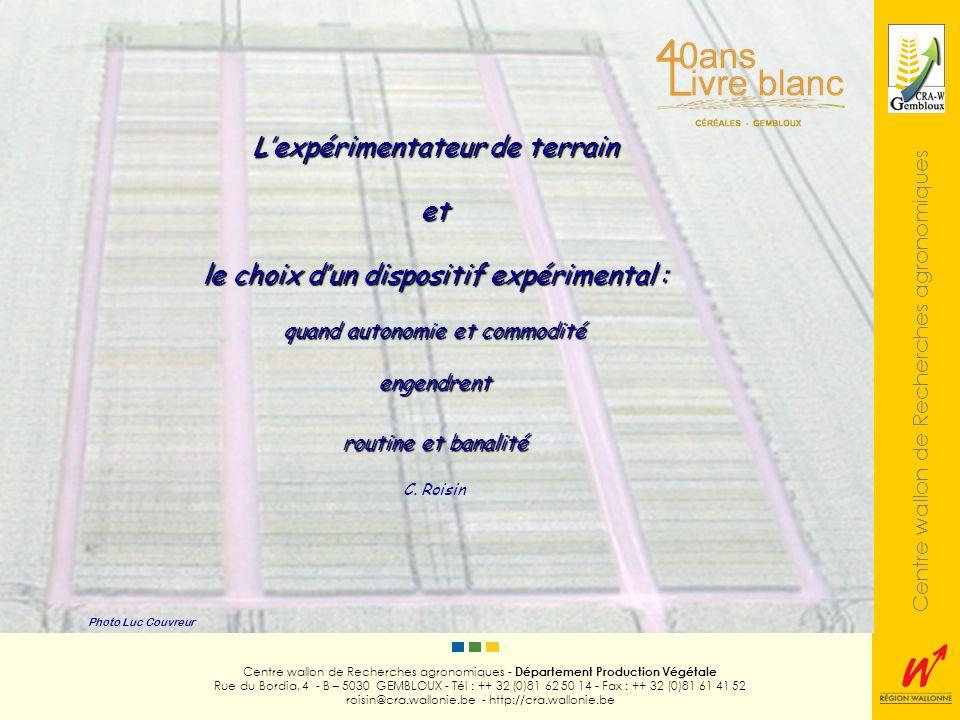 Centre wallon de Recherches agronomiques Photo Luc Couvreur Centre wallon de Recherches agronomiques - Département Production Végétale Rue du Bordia, 4 - B – 5030 GEMBLOUX - Tél : ++ 32 (0)81 62 50 14 - Fax : ++ 32 (0)81 61 41 52 roisin@cra.wallonie.be - http://cra.wallonie.be Réticences vis-vis de dispositifs plus complexes Traitements de données + élaborés Sentiment de perte de maîtrise Tentatives dexplication Raisons psychologiques Méfiance de lhomme de terrain (résultat estimé résultat observé) Préférence accordée à lexpérience acquise Préoccupation première = choix des objets à tester (pertinence) Subtilités en matière de planification = secondaires
