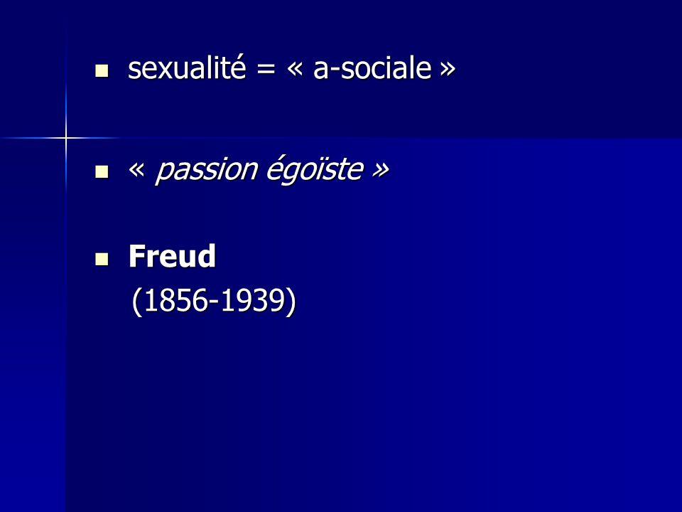 sexualité = « a-sociale » sexualité = « a-sociale » « passion égoïste » « passion égoïste » Freud Freud (1856-1939) (1856-1939)
