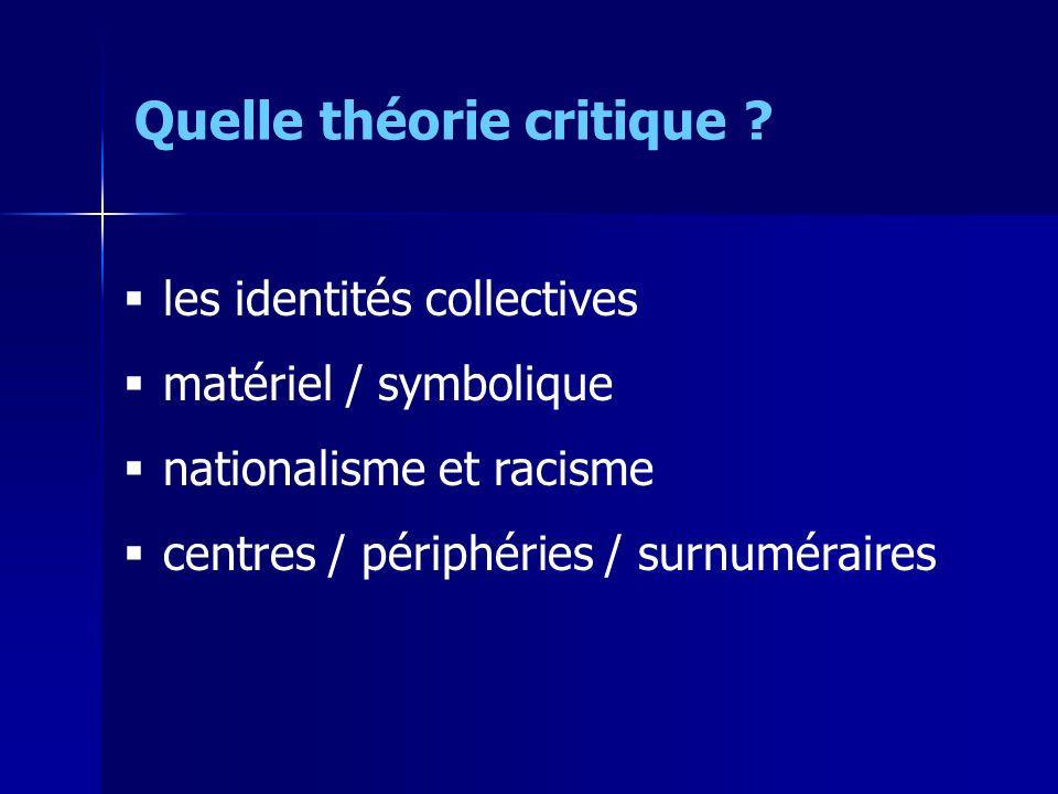 les identités collectives matériel / symbolique nationalisme et racisme centres / périphéries / surnuméraires Quelle théorie critique ?