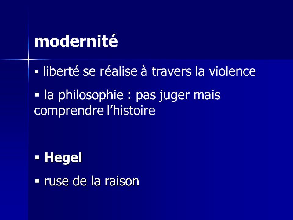 modernité liberté se réalise à travers la violence la philosophie : pas juger mais comprendre lhistoire Hegel Hegel ruse de la raison ruse de la raison