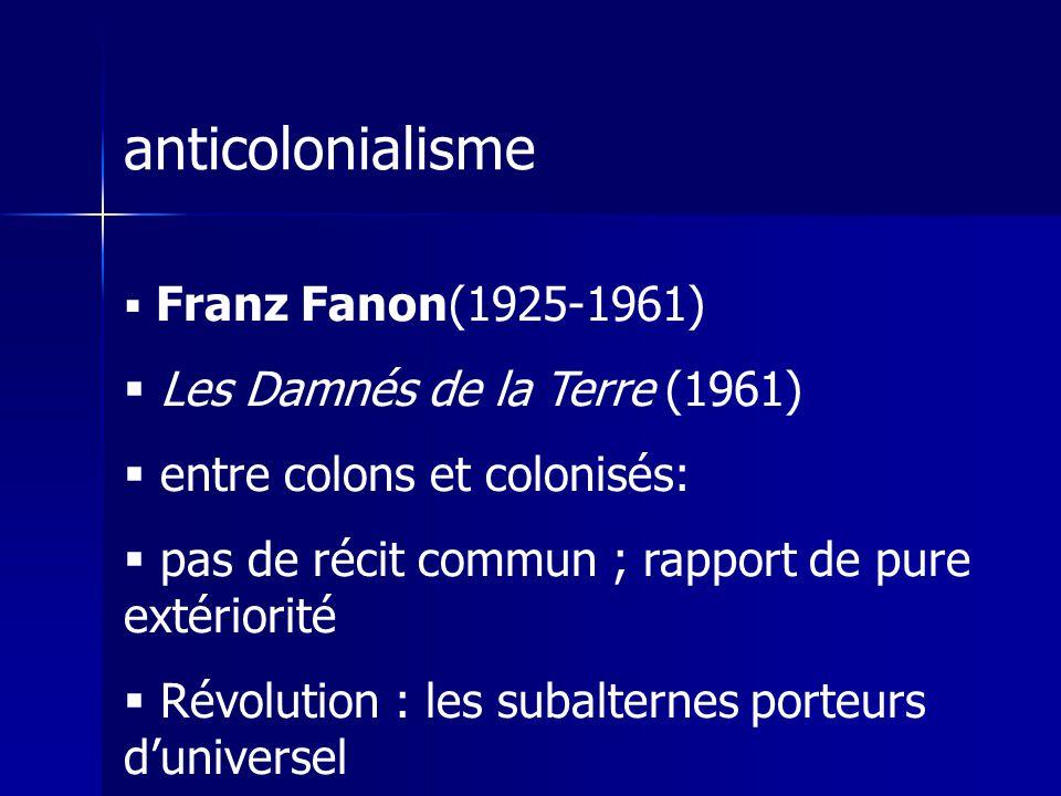 anticolonialisme Franz Fanon(1925-1961) Les Damnés de la Terre (1961) entre colons et colonisés: pas de récit commun ; rapport de pure extériorité Révolution : les subalternes porteurs duniversel