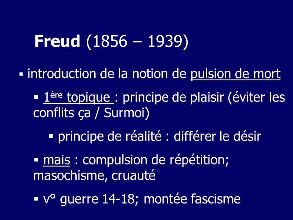 Freud (1856 – 1939) introduction de la notion de pulsion de mort 1 ère topique : principe de plaisir (éviter les conflits ça / Surmoi) principe de réalité : différer le désir mais : compulsion de répétition; masochisme, cruauté v° guerre 14-18; montée fascisme
