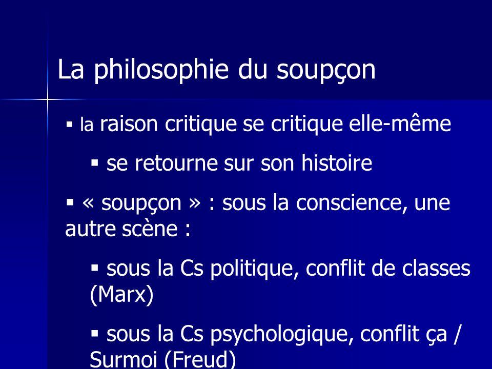 La philosophie du soupçon la raison critique se critique elle-même se retourne sur son histoire « soupçon » : sous la conscience, une autre scène : sous la Cs politique, conflit de classes (Marx) sous la Cs psychologique, conflit ça / Surmoi (Freud)
