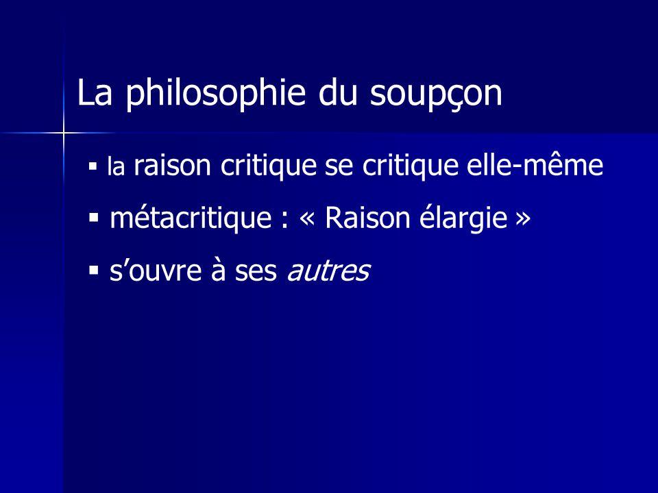 La philosophie du soupçon la raison critique se critique elle-même métacritique : « Raison élargie » souvre à ses autres