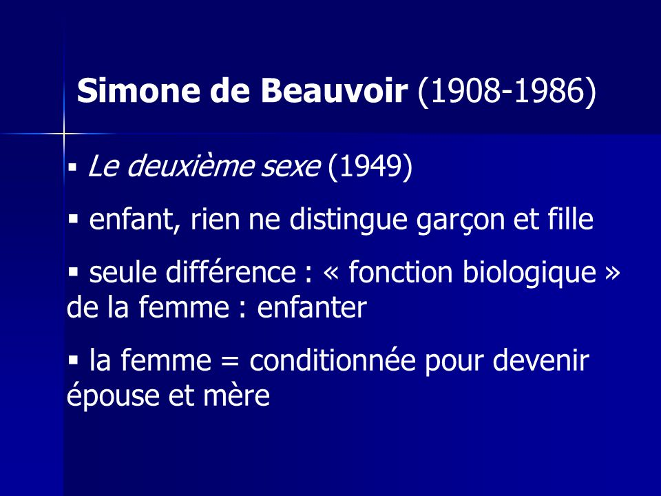 Simone de Beauvoir (1908-1986) Le deuxième sexe (1949) enfant, rien ne distingue garçon et fille seule différence : « fonction biologique » de la femme : enfanter la femme = conditionnée pour devenir épouse et mère