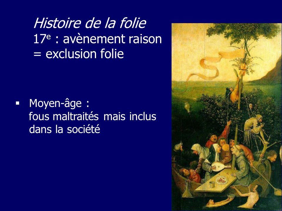 Moyen-âge : fous maltraités mais inclus dans la société Histoire de la folie 17 e : avènement raison = exclusion folie