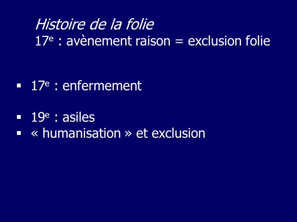 17 e : enfermement 19 e : asiles « humanisation » et exclusion Histoire de la folie 17 e : avènement raison = exclusion folie
