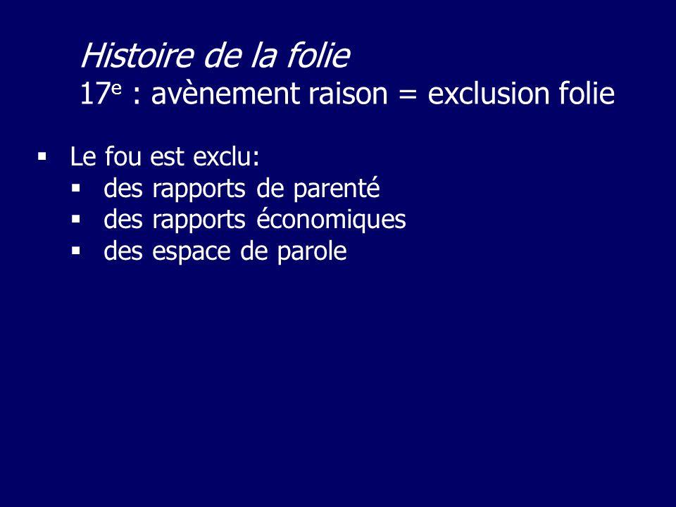 Le fou est exclu: des rapports de parenté des rapports économiques des espace de parole Histoire de la folie 17 e : avènement raison = exclusion folie
