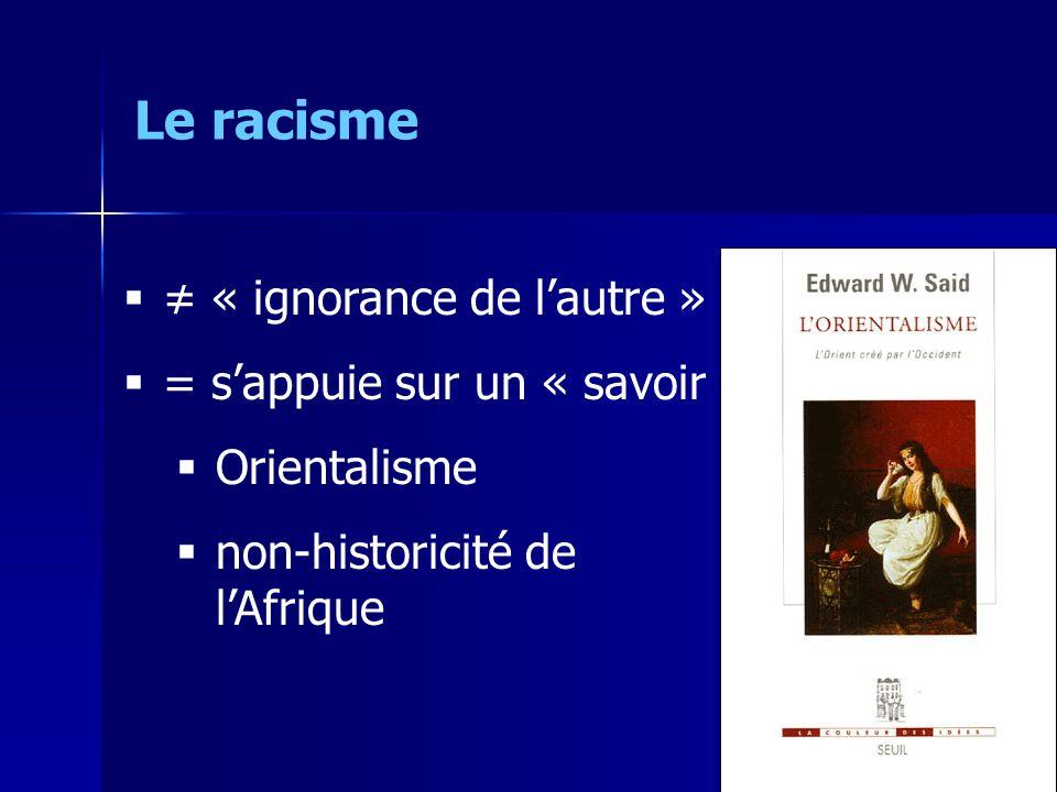 « ignorance de lautre » = sappuie sur un « savoir » Orientalisme non-historicité de lAfrique Le racisme
