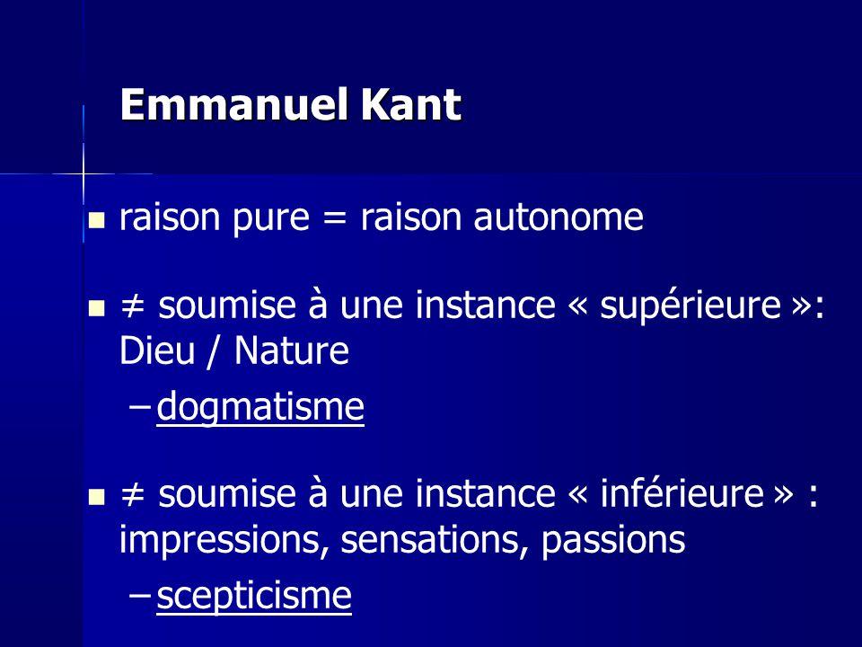 Emmanuel Kant raison pure = raison autonome soumise à une instance « supérieure »: Dieu / Nature –dogmatisme soumise à une instance « inférieure » : i
