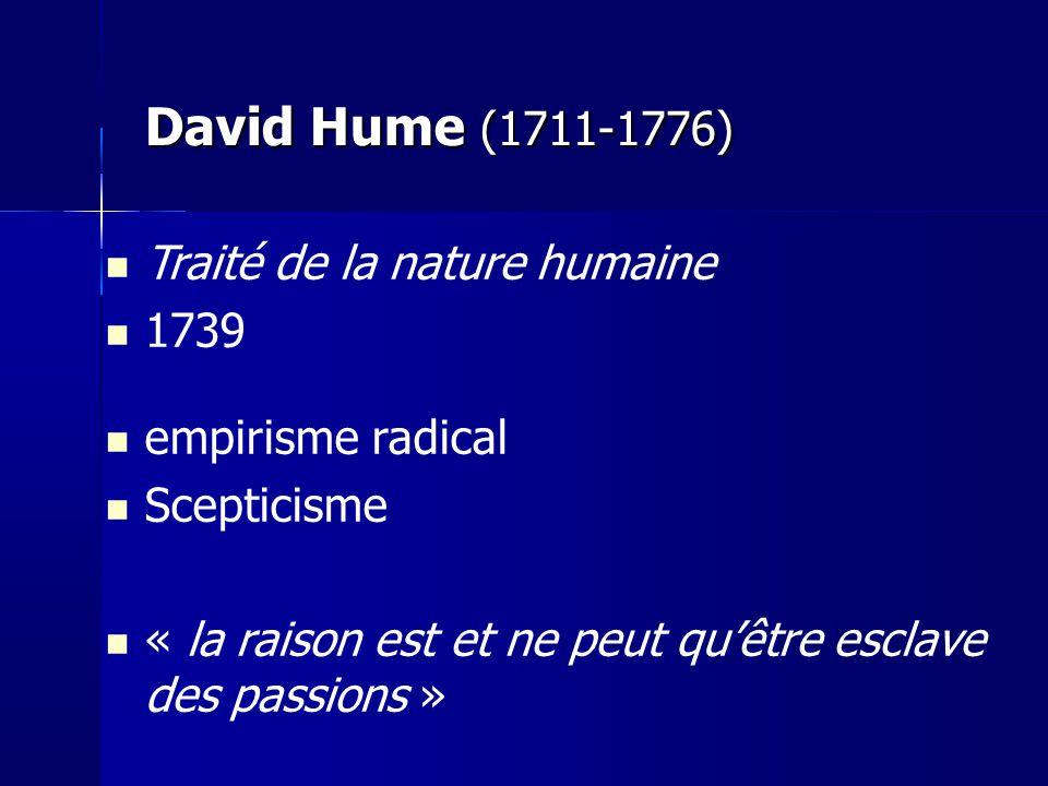 David Hume (1711-1776) Traité de la nature humaine 1739 empirisme radical Scepticisme « la raison est et ne peut quêtre esclave des passions »