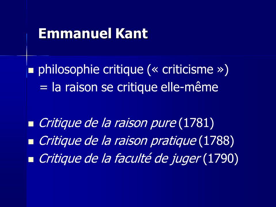 Emmanuel Kant philosophie critique (« criticisme ») = la raison se critique elle-même Critique de la raison pure (1781) Critique de la raison pratique