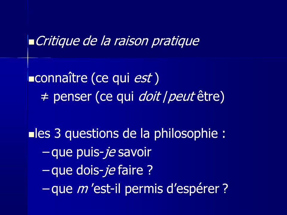 Critique de la raison pratique connaître (ce qui est ) penser (ce qui doit /peut être) les 3 questions de la philosophie : –que puis-je savoir –que do