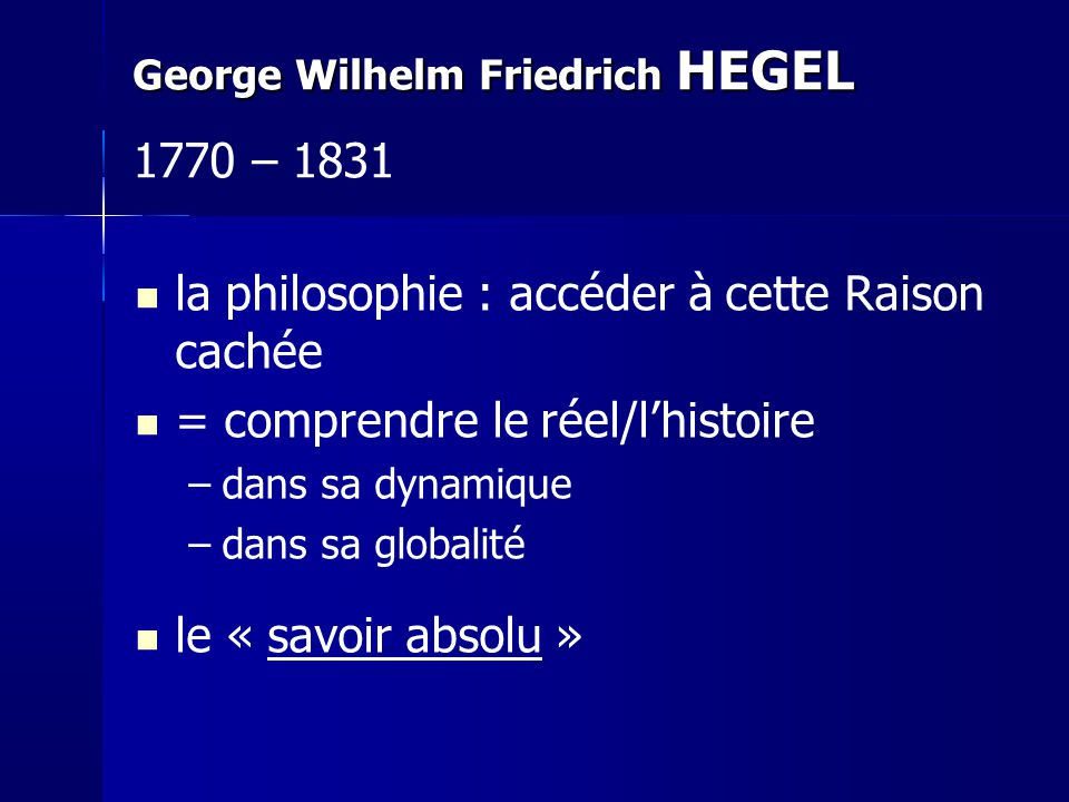 la philosophie : accéder à cette Raison cachée = comprendre le réel/lhistoire –dans sa dynamique –dans sa globalité le « savoir absolu » George Wilhel