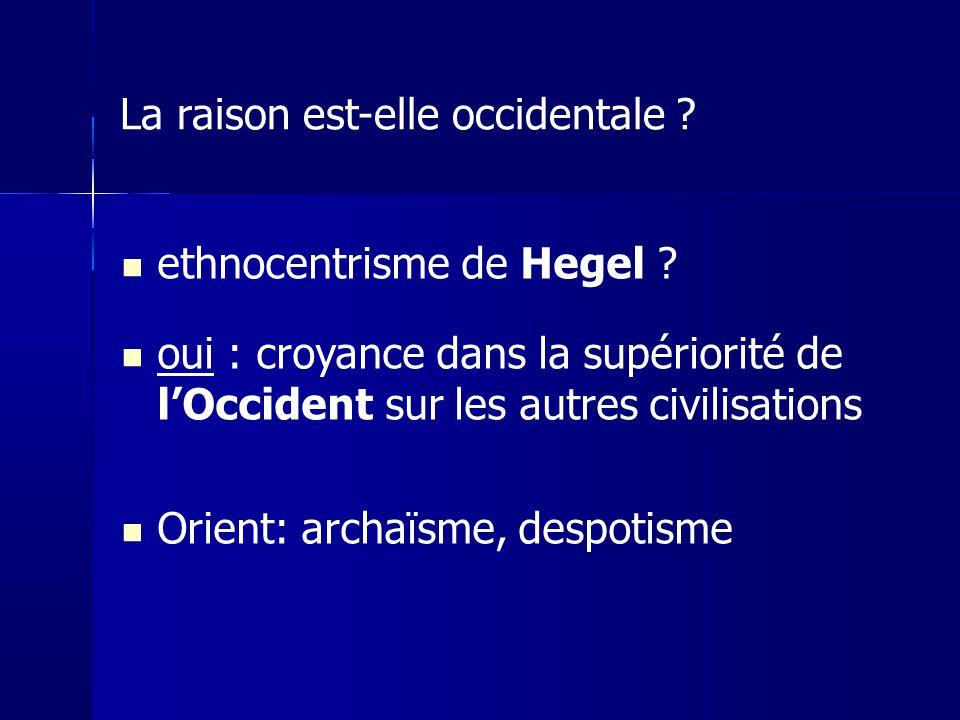 ethnocentrisme de Hegel ? oui : croyance dans la supériorité de lOccident sur les autres civilisations Orient: archaïsme, despotisme La raison est-ell