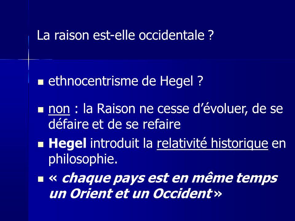 ethnocentrisme de Hegel ? non : la Raison ne cesse dévoluer, de se défaire et de se refaire Hegel introduit la relativité historique en philosophie. «