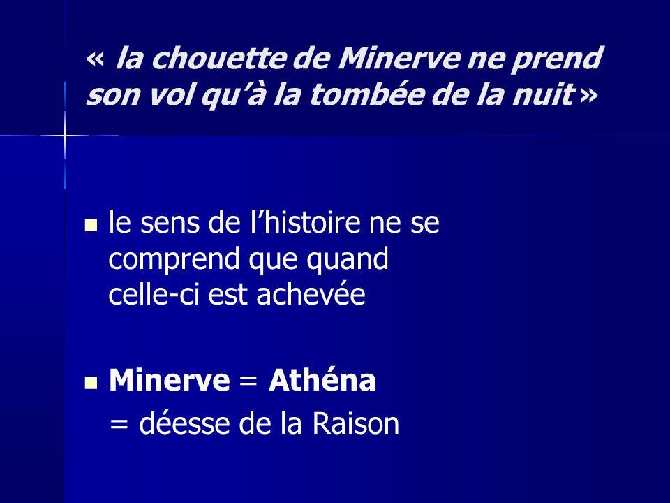 « la chouette de Minerve ne prend son vol quà la tombée de la nuit » le sens de lhistoire ne se comprend que quand celle-ci est achevée Minerve = Athé