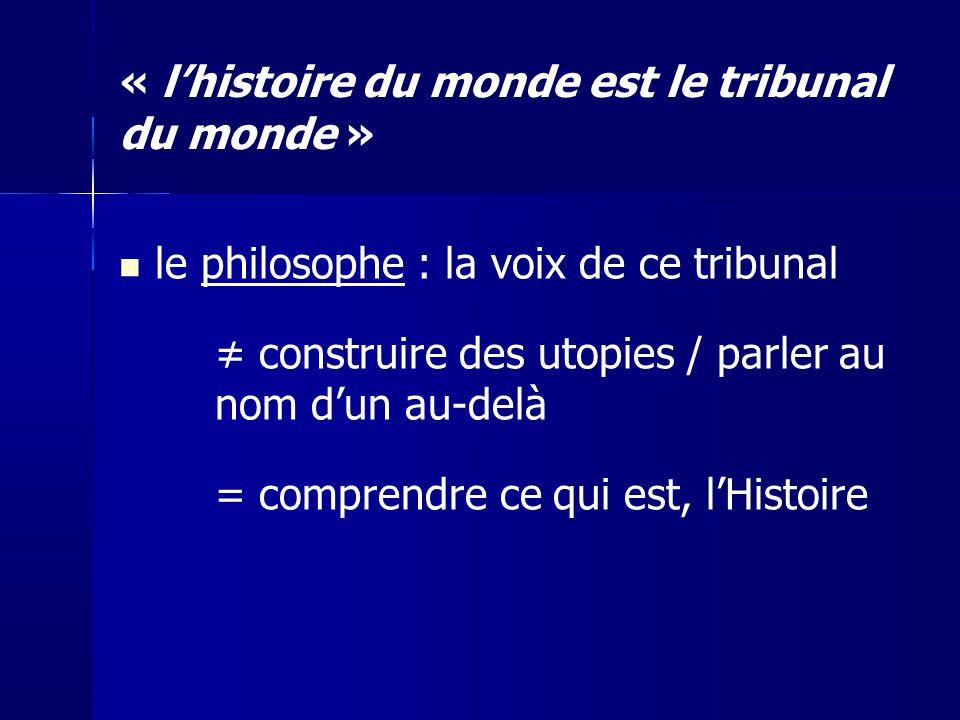 le philosophe : la voix de ce tribunal construire des utopies / parler au nom dun au-delà = comprendre ce qui est, lHistoire « lhistoire du monde est