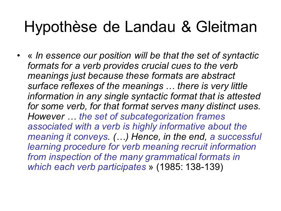 Hypothèse de Landau & Gleitman « In essence our position will be that the set of syntactic formats for a verb provides crucial cues to the verb meanin