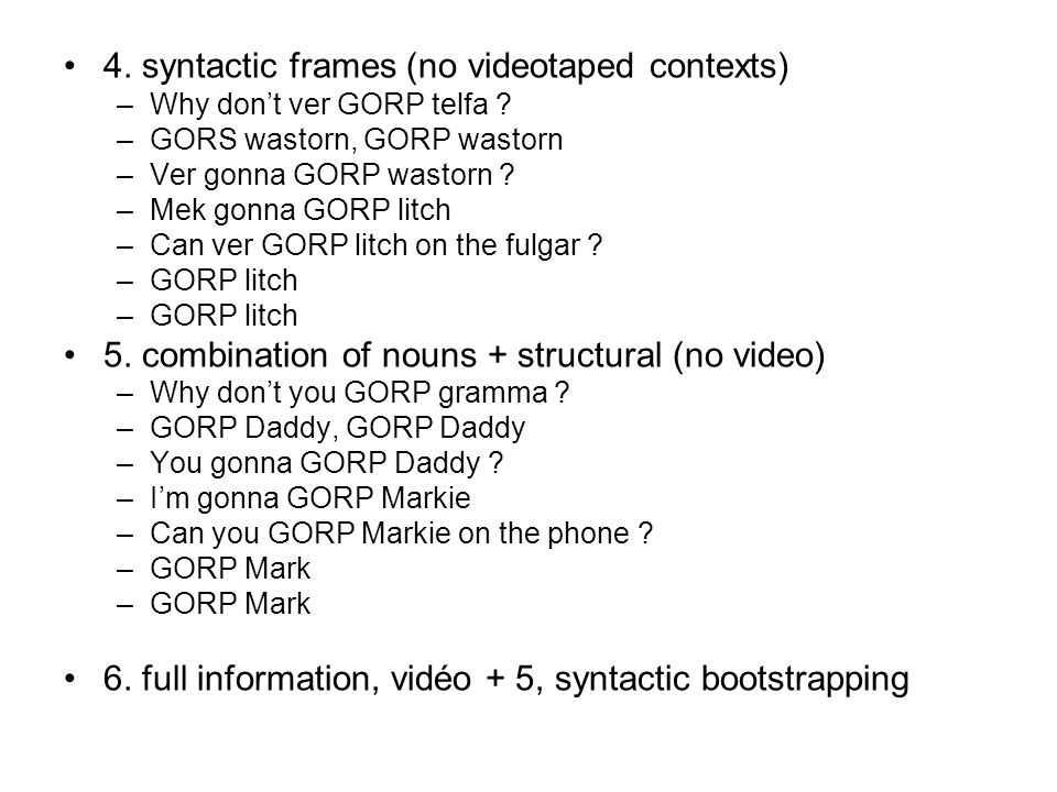 4. syntactic frames (no videotaped contexts) –Why dont ver GORP telfa ? –GORS wastorn, GORP wastorn –Ver gonna GORP wastorn ? –Mek gonna GORP litch –C