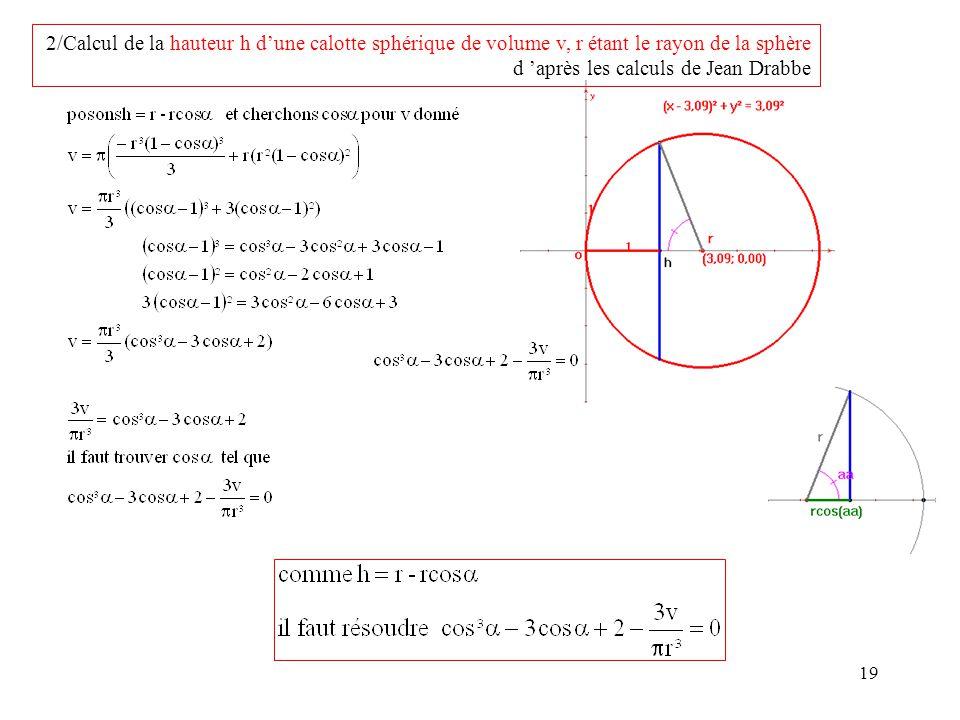 19 2/Calcul de la hauteur h dune calotte sphérique de volume v, r étant le rayon de la sphère d après les calculs de Jean Drabbe