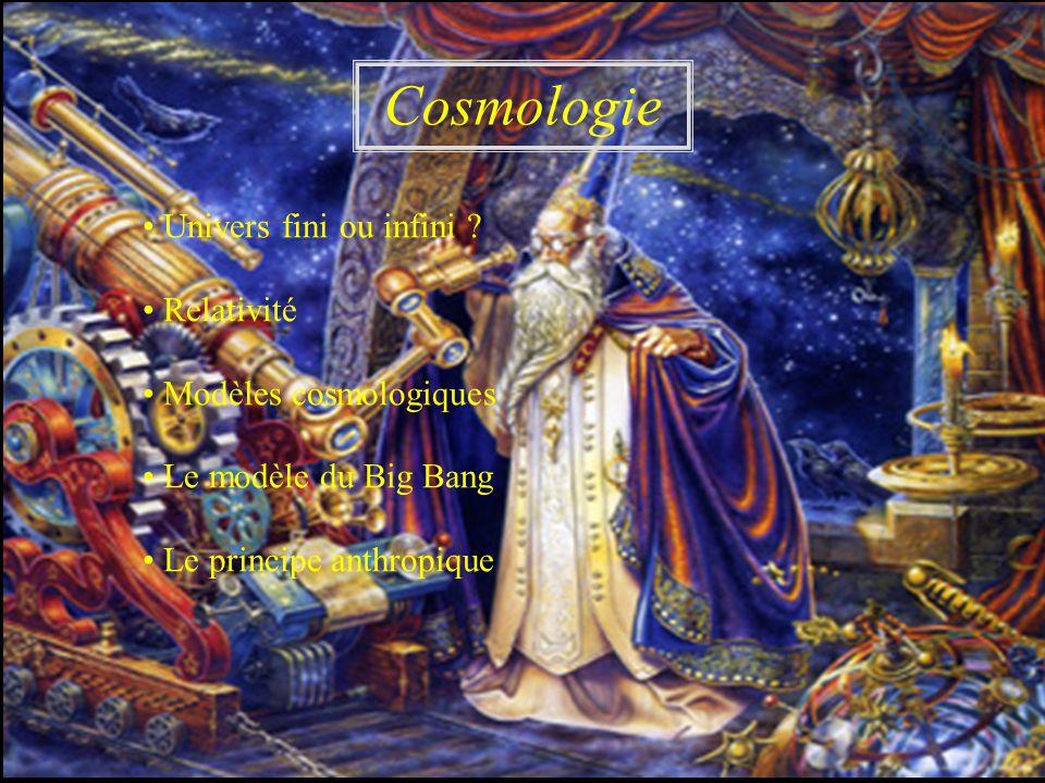 Univers fini ou infini ? Relativité Modèles cosmologiques Le modèle du Big Bang Le principe anthropique Cosmologie