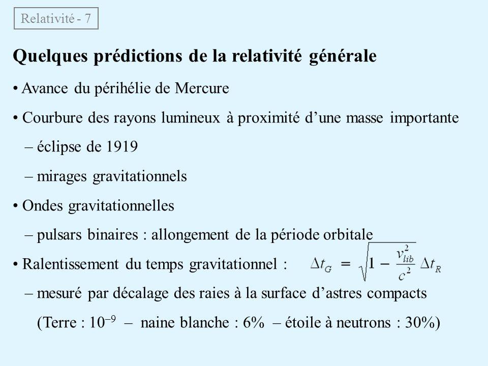 Quelques prédictions de la relativité générale Avance du périhélie de Mercure Courbure des rayons lumineux à proximité dune masse importante – éclipse de 1919 – mirages gravitationnels Ondes gravitationnelles – pulsars binaires : allongement de la période orbitale Ralentissement du temps gravitationnel : – mesuré par décalage des raies à la surface dastres compacts (Terre : 10 –9 – naine blanche : 6% – étoile à neutrons : 30%) Relativité - 7