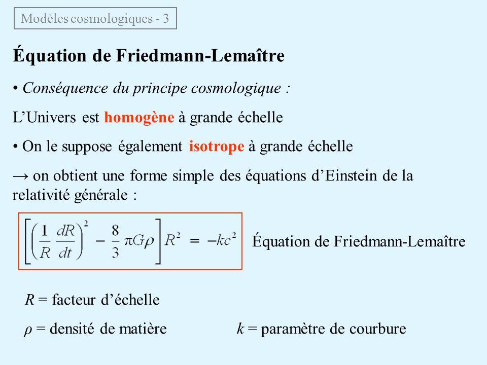 Équation de Friedmann-Lemaître Conséquence du principe cosmologique : LUnivers est homogène à grande échelle On le suppose également isotrope à grande échelle on obtient une forme simple des équations dEinstein de la relativité générale : Équation de Friedmann-Lemaître R = facteur déchelle ρ = densité de matière k = paramètre de courbure Modèles cosmologiques - 3