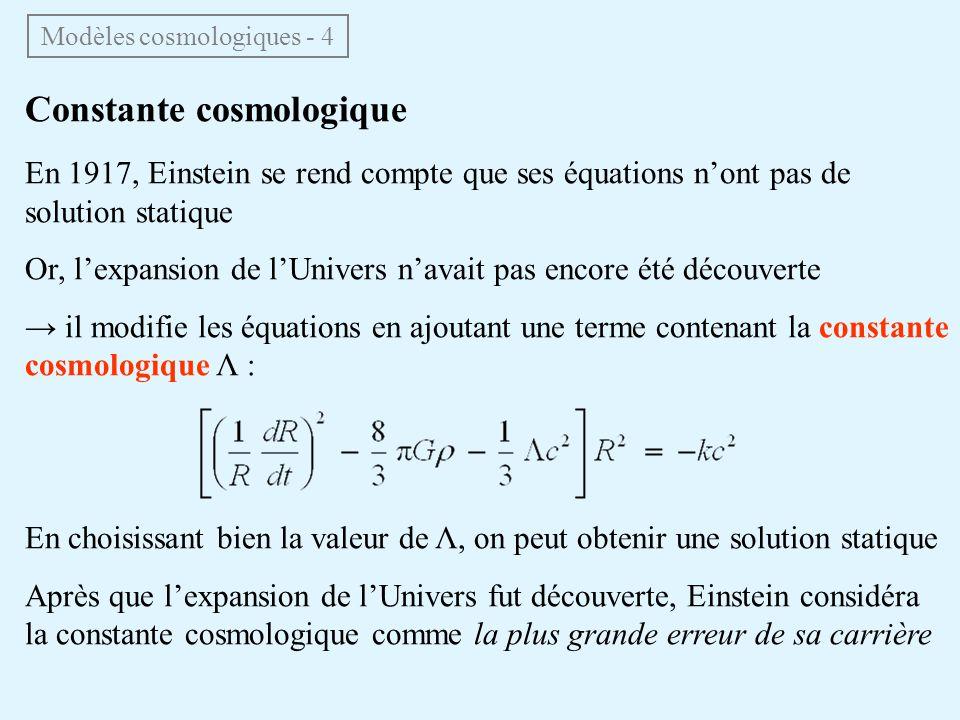 Constante cosmologique En 1917, Einstein se rend compte que ses équations nont pas de solution statique Or, lexpansion de lUnivers navait pas encore été découverte il modifie les équations en ajoutant une terme contenant la constante cosmologique Λ : En choisissant bien la valeur de Λ, on peut obtenir une solution statique Après que lexpansion de lUnivers fut découverte, Einstein considéra la constante cosmologique comme la plus grande erreur de sa carrière Modèles cosmologiques - 4
