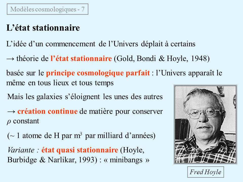 Létat stationnaire Lidée dun commencement de lUnivers déplait à certains théorie de létat stationnaire (Gold, Bondi & Hoyle, 1948) basée sur le principe cosmologique parfait : lUnivers apparaît le même en tous lieux et tous temps Mais les galaxies séloignent les unes des autres création continue de matière pour conserver ρ constant (~ 1 atome de H par m 3 par milliard dannées) Variante : état quasi stationnaire (Hoyle, Burbidge & Narlikar, 1993) : « minibangs » Fred Hoyle Modèles cosmologiques - 7