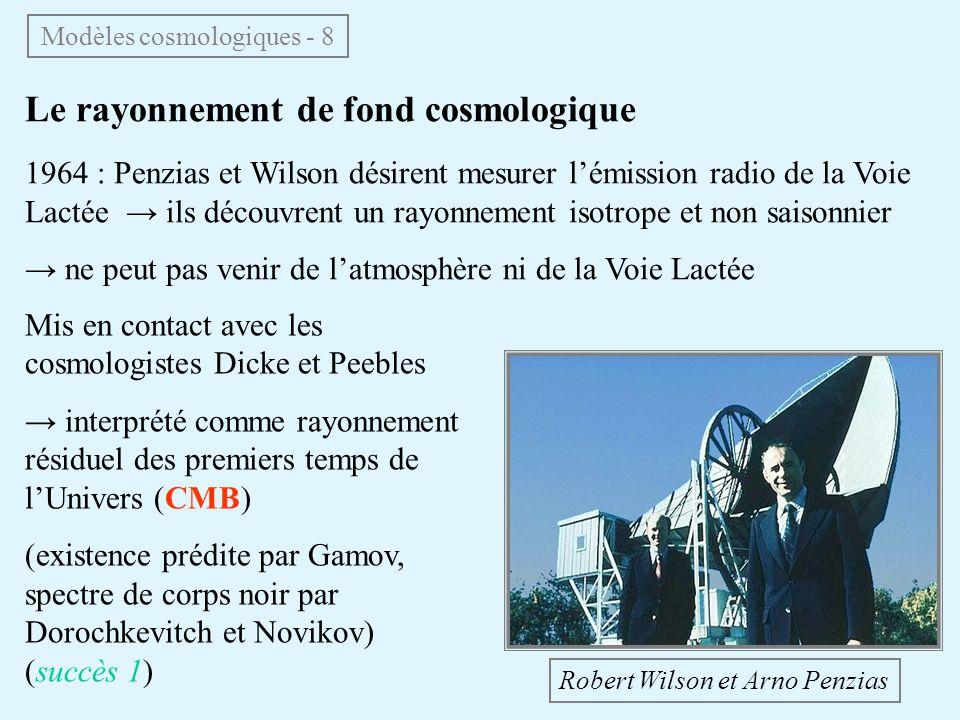 Le rayonnement de fond cosmologique 1964 : Penzias et Wilson désirent mesurer lémission radio de la Voie Lactée ils découvrent un rayonnement isotrope et non saisonnier ne peut pas venir de latmosphère ni de la Voie Lactée Mis en contact avec les cosmologistes Dicke et Peebles interprété comme rayonnement résiduel des premiers temps de lUnivers (CMB) (existence prédite par Gamov, spectre de corps noir par Dorochkevitch et Novikov) (succès 1) Robert Wilson et Arno Penzias Modèles cosmologiques - 8
