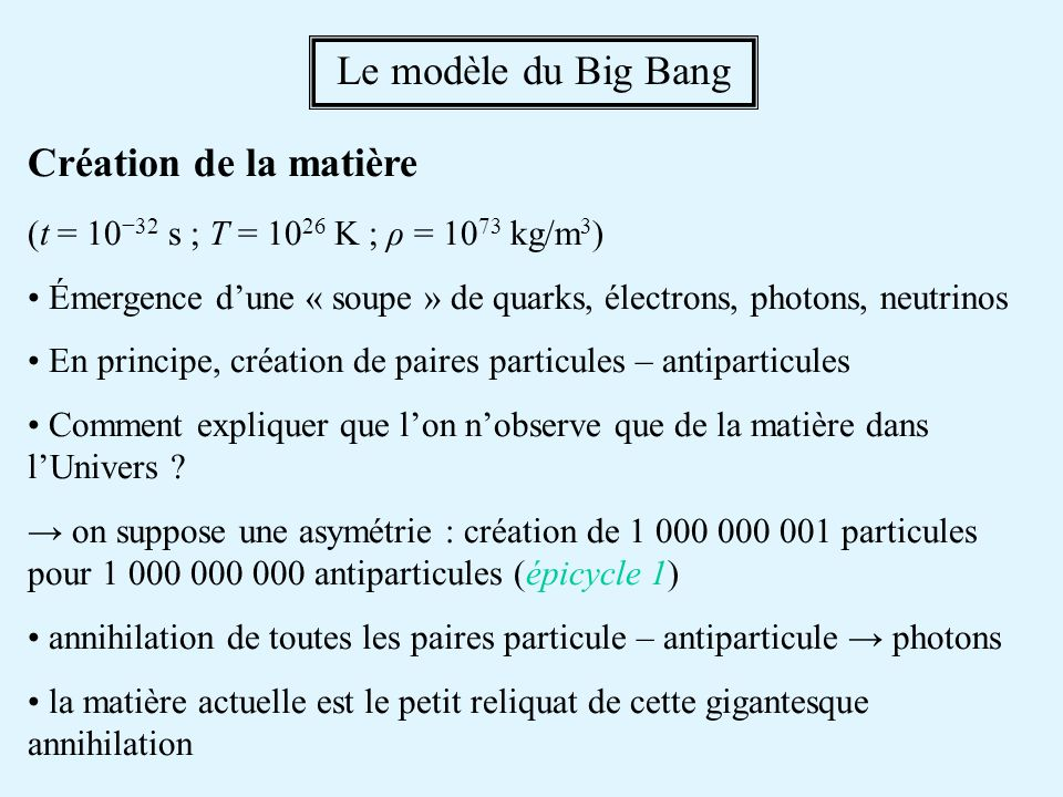 Création de la matière (t = 10 32 s ; T = 10 26 K ; ρ = 10 73 kg/m 3 ) Émergence dune « soupe » de quarks, électrons, photons, neutrinos En principe, création de paires particules – antiparticules Comment expliquer que lon nobserve que de la matière dans lUnivers .