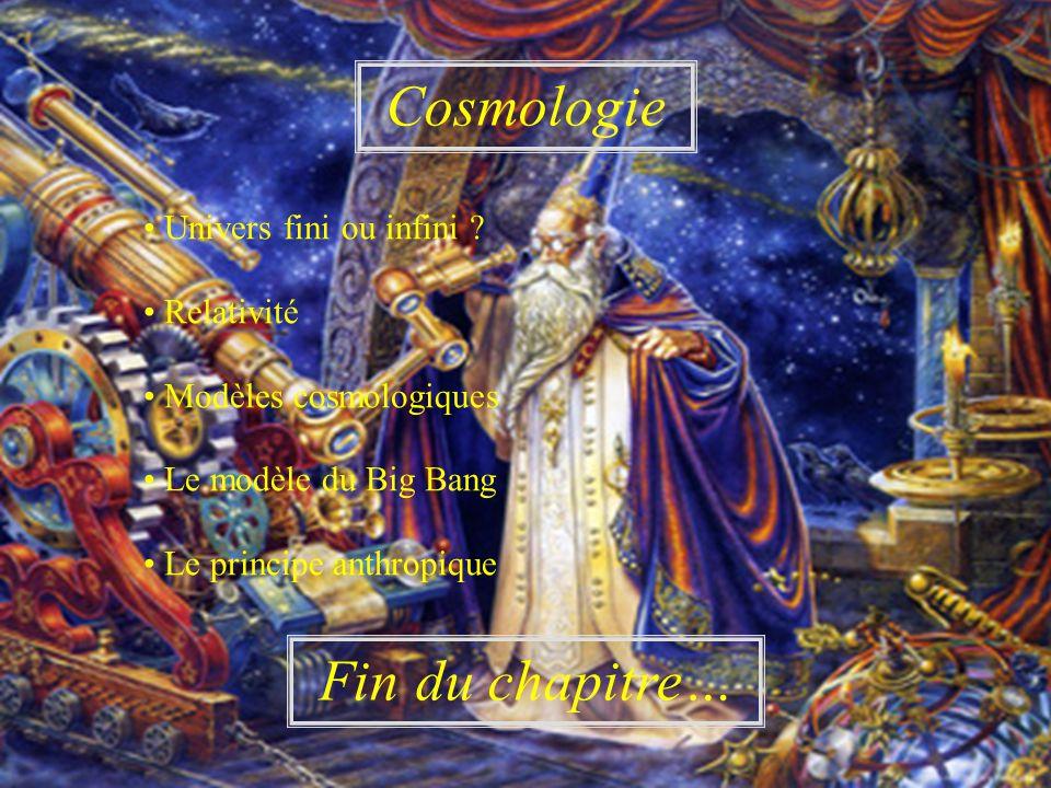 Cosmologie Fin du chapitre… Univers fini ou infini ? Relativité Modèles cosmologiques Le modèle du Big Bang Le principe anthropique