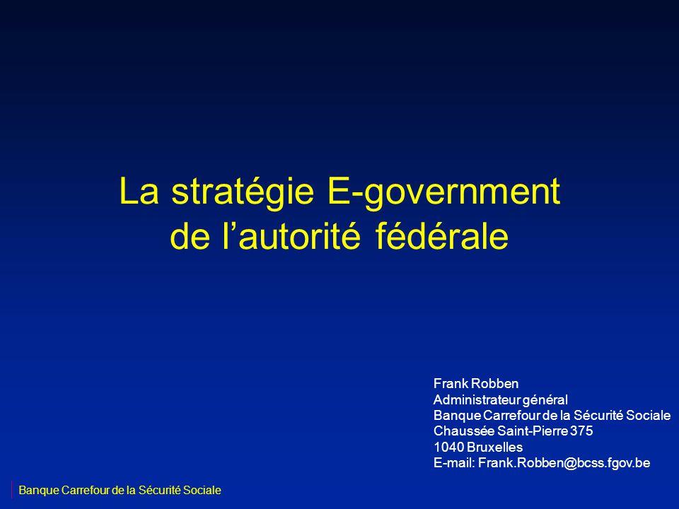 La stratégie E-government de lautorité fédérale Frank Robben Administrateur général Banque Carrefour de la Sécurité Sociale Chaussée Saint-Pierre 375