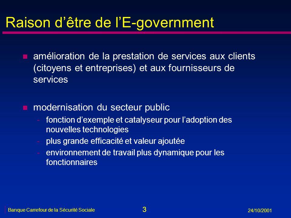 3 Banque Carrefour de la Sécurité Sociale 24/10/2001 Raison dêtre de lE-government n amélioration de la prestation de services aux clients (citoyens e