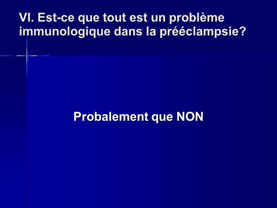 VI. Est-ce que tout est un problème immunologique dans la prééclampsie? Probalement que NON Probalement que NON