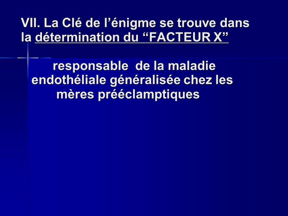 VII. La Clé de lénigme se trouve dans la détermination du FACTEUR X responsable de la maladie endothéliale généralisée chez les mères prééclamptiques