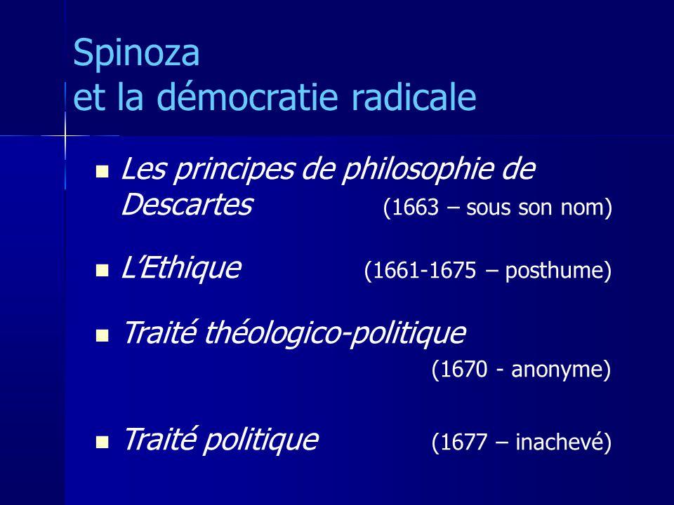 Les principes de philosophie de Descartes (1663 – sous son nom) LEthique (1661-1675 – posthume) Traité théologico-politique (1670 - anonyme) Traité politique (1677 – inachevé) Spinoza et la démocratie radicale